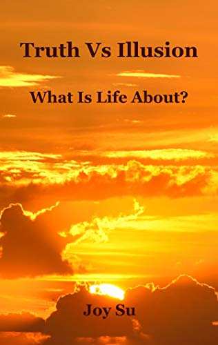 Turth Vs Illusion: What Is Life About? by Joy Su
