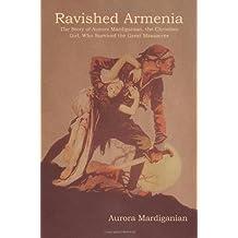 Ravished Armenia: The Story of Aurora Mardiganian, the Christian Girl, Who Survived the Great Massacres
