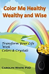 Color Me Healthy Wealthy and Wise: Transform Your Life with Colors & Crystals (Chakra Mastery) (Volume 10) Paperback