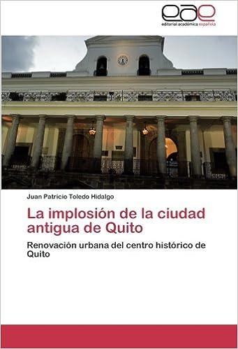 La implosión de la ciudad antigua de Quito: Renovación urbana del centro histórico de Quito (Spanish Edition): Juan Patricio Toledo Hidalgo: 9783659059339: ...