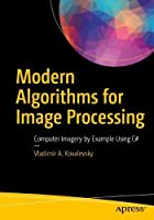 Modern Algorithms for Image Processing: Computer Imagery by Example Using C# Front Cover