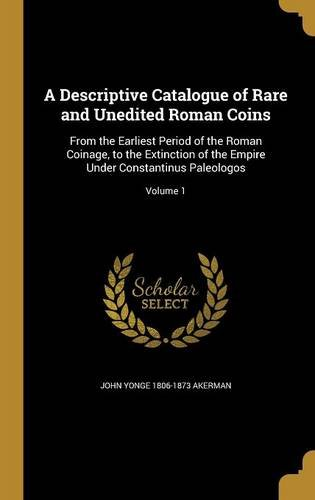 (A Descriptive Catalogue of Rare and Unedited Roman Coins: From the Earliest Period of the Roman Coinage, to the Extinction of the Empire Under Constantinus Paleologos; Volume 1)