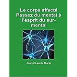 Le corps affecté: Passez du mental à l'esprit du surmental (French Edition)