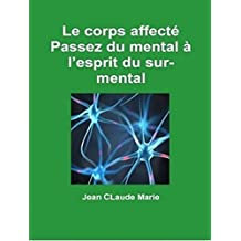 Le corps affecté: Passez du mental à l'esprit du surmental (French Edition)