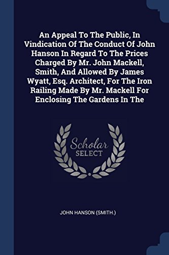 An Appeal To The Public, In Vindication Of The Conduct Of John Hanson In Regard To The Prices Charged By Mr. John Mackell, Smith, And Allowed By James ... Mr. Mackell For Enclosing The Gardens In The