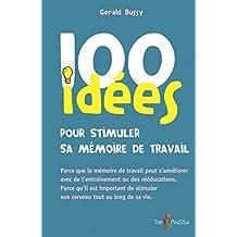 100 idées pour stimuler sa mémoire de travail: Parce que la mémoire de travail peut s'améliorer avec de l'entraînement ou des rééducations. Parce qu'il ... tout au long de sa vie. (French Edition)