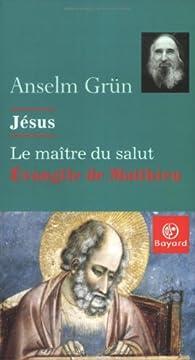 Jésus, le maître du salut : Évangile de Matthieu par Anselm Grün