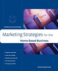 Marketing Strategies for the Home-Based Business: Solutions You Can Use Today (Home-Based Business Series)