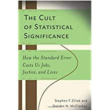 The Cult of Statistical Significance: How the Standard Error Costs Us Jobs, Justice, and Lives (Economics, Cognition, And Society)