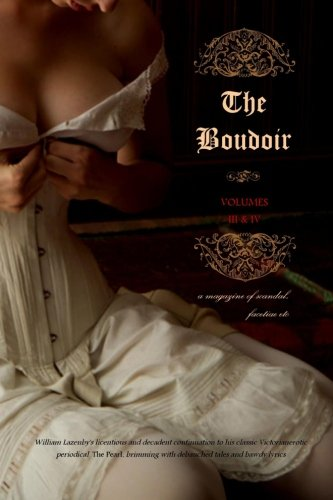 Read Online The Boudoir, Volumes 3 and 4: a magazine of scandal, facetiae etc pdf