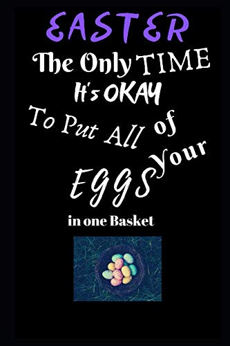 Easter The Only Time It's Okay To Put All Your Eggs in One Basket: Easter Egg Themed Journal - Small Size (6