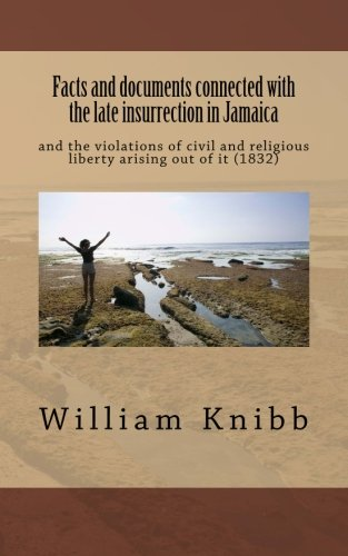 Facts and documents connected with the late insurrection in Jamaica: and the violations of civil and religious liberty arising out of it (1832)