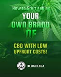 How to Start Selling Your Own Brand of CBD: With Low Upfront Costs (CBD Business Strategies Book 2)