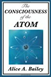 The Consciousness of the Atom, Alice A. Bailey, 1604594446