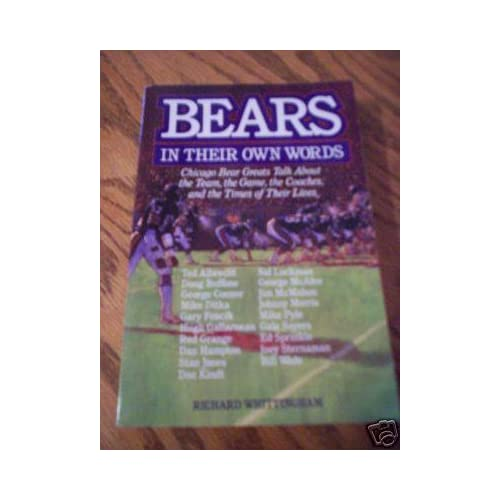 Bears in Their Own Words: Chicago Bear Greats Talk About the Team, the Game, the Coaches, and the Times of Their Lives Richard Whittingham