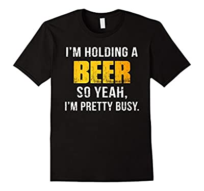 I'm Holding A Beer So Yeah, I'm Pretty Busy Funny T-shirt