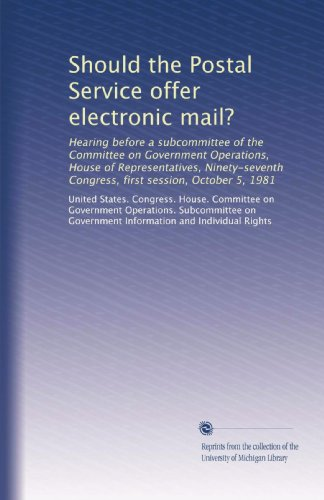 Service Electronic - Should the Postal Service offer electronic mail?: Hearing before a subcommittee of the Committee on Government Operations, House of Representatives, ... Congress, first session, October 5, 1981
