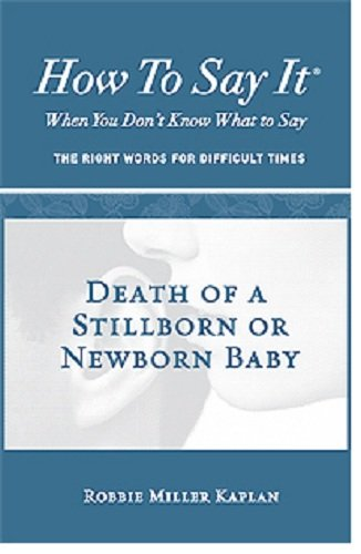 How to Say It® When You Don't Know What to Say: Death of a Stillborn or Newborn Baby (Words Of Sympathy For Loss Of Newborn Baby)