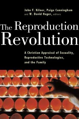 The Reproduction Revolution: A Christian Appraisal of Sexuality, Reproductive Technologies, and the Family (Horizons in