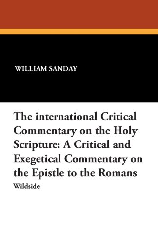 The International Critical Commentary on the Holy Scripture: A Critical and Exegetical Commentary on the Epistle to the Romans
