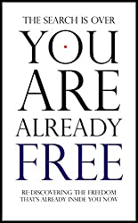 You Are Already Free: The Search Is Over! Re-discover The Freedom That Already Exists Inside You Now