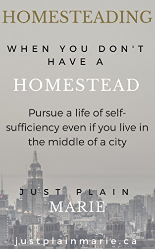 Homesteading Without A Homestead: Start homesteading in the town, city or wherever you are right now by [Beausoleil, Marie]