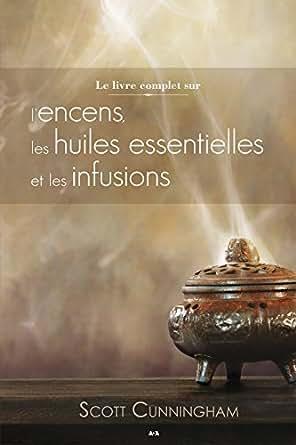 Amazon Com Le Livre Complet Sur L Encens Les Huiles Et Les