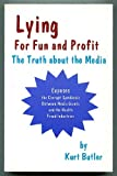 Lying for Fun and Profit : The Truth about the Media, Butler, Kurt, 0967328101