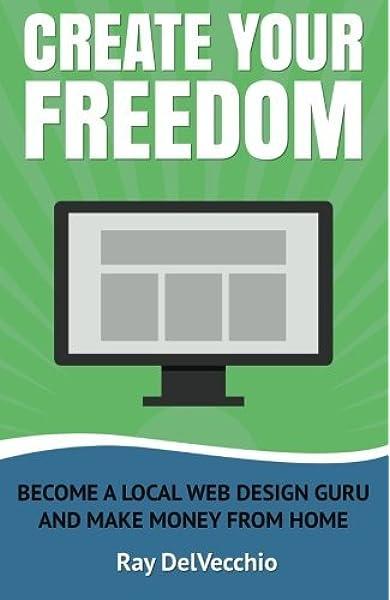 Create Your Freedom Become A Local Web Design Guru And Make Money From Home Delvecchio Ray 9781512124859 Amazon Com Books