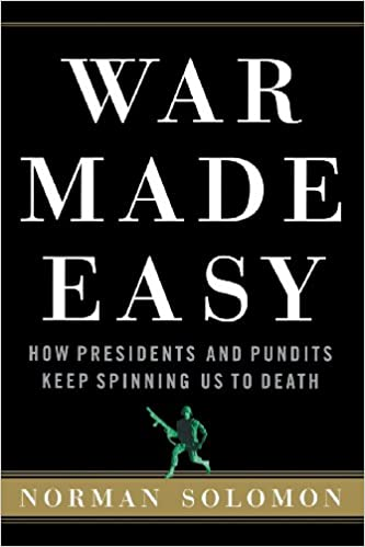 War Made Easy: How Presidents and Pundits Keep Spinning Us to ...