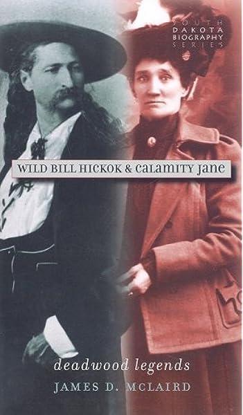 Wild Bill Hickok Calamity Jane Deadwood Legends South Dakota Biography Series James D Mclaird 9780977795598 Amazon Com Books