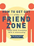 How to Get Out of the Friend Zone: Turn Your Friendship into a Relationship offers