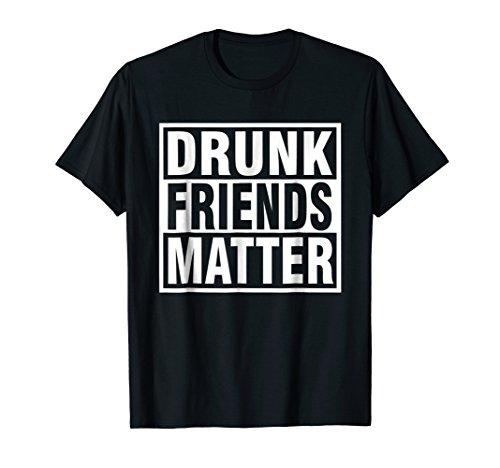 Drunk Friends Matter T-Shirt| Funny Drinking Tee