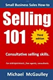 Selling 101: Consultative Selling Skills: For new entrepreneurs, free agents, consultants (Small business sales how-to series)