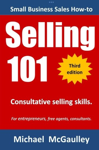 Download Selling 101: Consultative Selling Skills: For new entrepreneurs, free agents, consultants (Small business sales how-to series) pdf