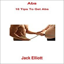 Abs: 10 Tips to Get Abs Audiobook by Jack Elliott Narrated by Frank Pyne