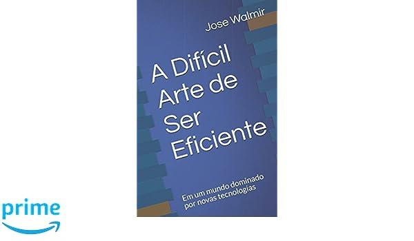 A Difícil Arte de Ser Eficiente: Em um mundo dominado por novas tecnologias (Portuguese Edition): Jose Walmir: 9781980867586: Amazon.com: Books