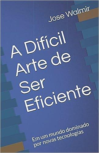 A Difícil Arte de Ser Eficiente: Em um mundo dominado por novas tecnologias (Portuguese Edition) (Portuguese)