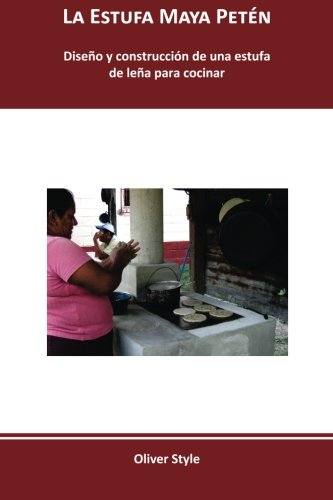 La Estufa Maya Petn: Diseo y construccin de una estufa de lea para cocinar (Spanish Edition)