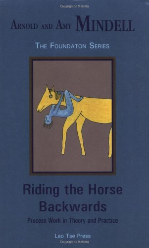 Riding the Horse Backwards: Process Work in Theory and Practice (Foundation series)