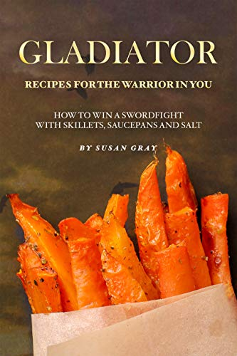 Gladiator - Recipes for The Warrior in You: How to Win A Swordfight with Skillets, Saucepans and Salt