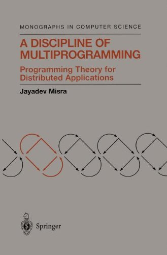 A Discipline of Multiprogramming: Programming Theory for Distributed Applications (Monographs in Computer Science) by Springer