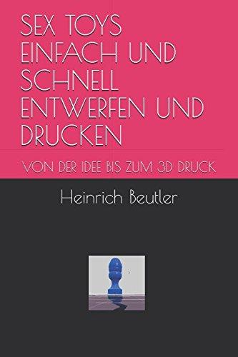 Read Online SEX TOYS EINFACH UND SCHNELL ENTWERFEN UND DRUCKEN: VON DER IDEE BIS ZUM 3D DRUCK (German Edition) ebook