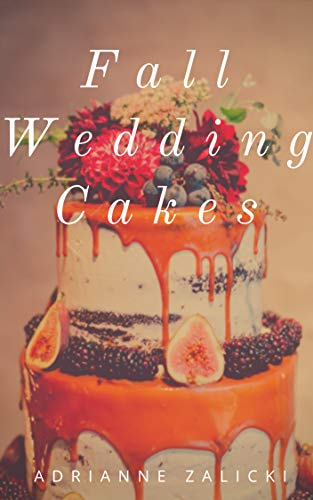 Fall Wedding Cakes: Unique Seasonal Cake Inspirations for an Autumn Wedding (Seasonal Wedding Cakes Book 1) by [Zalicki, Adrianne]