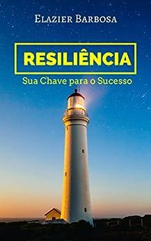 Resiliência; Sua Chave do Sucesso: Como superar desafios e desenvolver seu potencial por [Barbosa, Elazier]