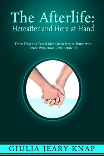 The Afterlife: Hereafter and Here at Hand: Three tried and tested methods to stay in touch with those who have gone before us (Between Heaven and Earth) (Volume 1)