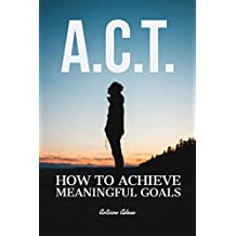 A.C.T.: How to achieve meaningful goals