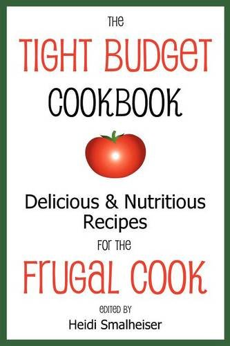 The Tight Budget Cookbook: Delicious and Nutritious Recipes for the Frugal Cook Heidi Smalheiser