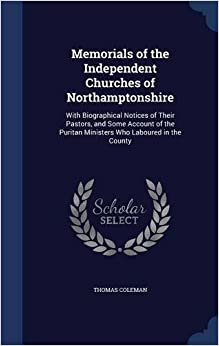 Memorials of the Independent Churches of Northamptonshire: With Biographical Notices of Their Pastors, and Some Account of the Puritan Ministers Who Laboured in the County