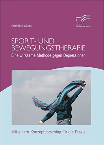 Sport- und Bewegungstherapie: Eine wirksame Methode gegen Depressionen: Mit einem Konzeptvorschlag für die Praxis